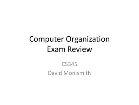 Computer Organization Exam Review CS345 David Monismith.