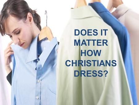 "DOES IT MATTER HOW CHRISTIANS DRESS?. Think; Look at Yourself; and Realize: ""I could be wrong. Some of my clothing could be immodest."" How Should a Christian."