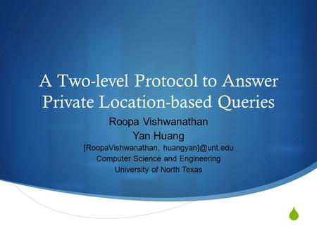  A Two-level Protocol to Answer Private Location-based Queries Roopa Vishwanathan Yan Huang [RoopaVishwanathan, Computer Science and.