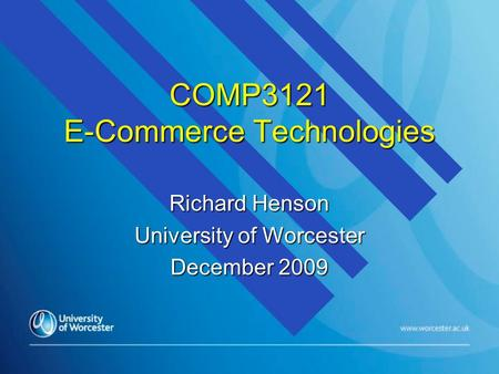 COMP3121 E-Commerce Technologies Richard Henson University of Worcester December 2009.