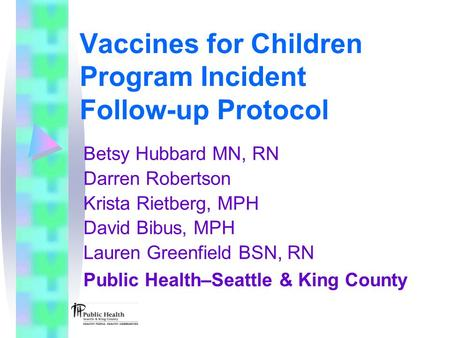 Vaccines for Children Program Incident Follow-up Protocol Betsy Hubbard MN, RN Darren Robertson Krista Rietberg, MPH David Bibus, MPH Lauren Greenfield.