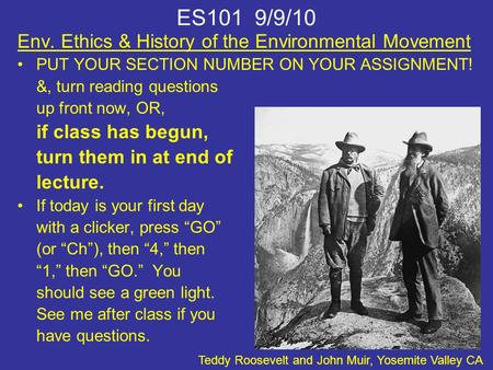 ES101 9/9/10 Env. Ethics & History of the Environmental Movement PUT YOUR SECTION NUMBER ON YOUR ASSIGNMENT! &, turn reading questions up front now, OR,