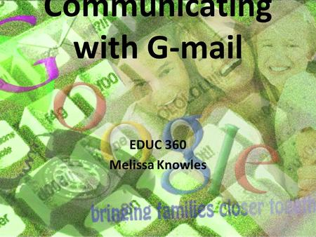 Communicating with G-mail EDUC 360 Melissa Knowles.