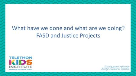 What have we done and what are we doing? FASD and Justice Projects.
