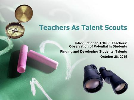 Teachers As Talent Scouts Introduction to TOPS: Teachers' Observation of Potential in Students Finding and Developing Students' Talents October 28, 2015.