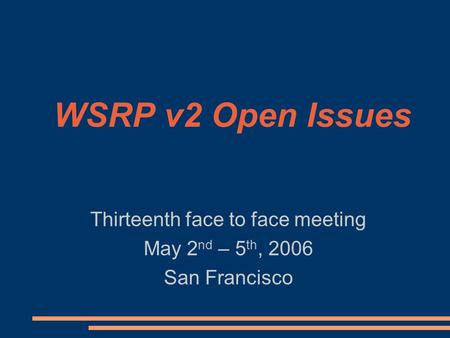 WSRP v2 Open Issues Thirteenth face to face meeting May 2 nd – 5 th, 2006 San Francisco.