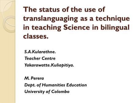 The status of the use of translanguaging as a technique in teaching Science in bilingual classes. S.A.Kularathne. Teacher Centre Yakarawatte.Kuliapitiya.