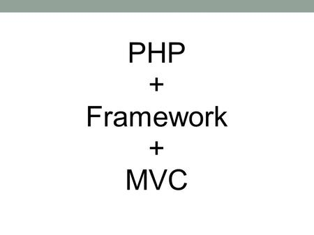 PHP + Framework + MVC. What is Framework? Common code - Generic functionality Extensible - Specific functionality Unlike library – Flow Dictated.