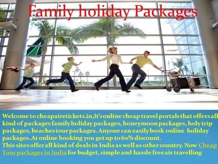 Family holiday Packages Welcome to cheapairetickets.in,It's online cheap travel portals that offers all kind of packages family holiday packages, honeymoon.