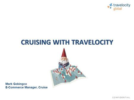 C O N F I D E N T I A L CRUISING WITH TRAVELOCITY Mark Gokingco E-Commerce Manager, Cruise.