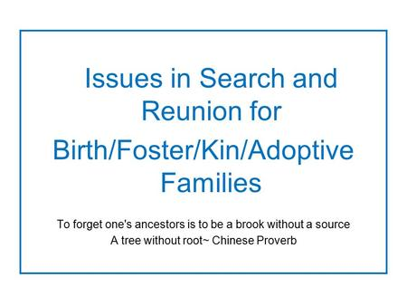Issues in Search and Reunion for Birth/Foster/Kin/Adoptive Families To forget one's ancestors is to be a brook without a source A tree without root~ Chinese.
