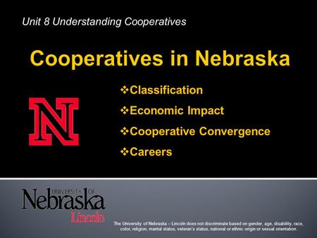 Unit 8 Understanding Cooperatives  Classification  Economic Impact  Cooperative Convergence  Careers The University of Nebraska – Lincoln does not.