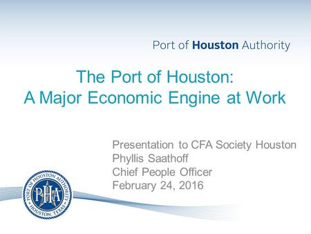 The Port of Houston: A Major Economic Engine at Work Presentation to CFA Society Houston Phyllis Saathoff Chief People Officer February 24, 2016.