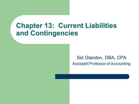 Chapter 13: Current Liabilities and Contingencies Sid Glandon, DBA, CPA Assistant Professor of Accounting.