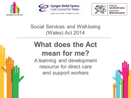 Social Services and Well-being (Wales) Act 2014 What does the Act mean for me? A learning and development resource for direct care and support workers.