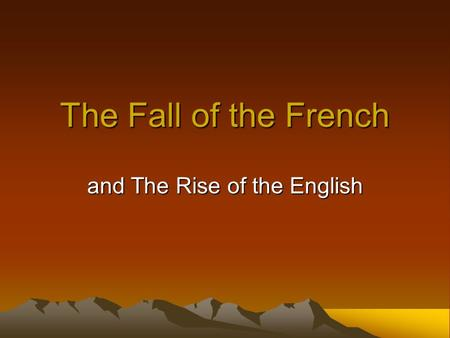 The Fall of the French and The Rise of the English.