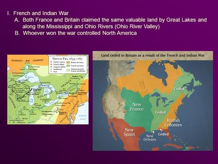 I. French and Indian War A. Both France and Britain claimed the same valuable land by Great Lakes and along the Mississippi and Ohio Rivers (Ohio River.