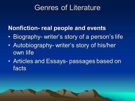 Genres of Literature Nonfiction- real people and events Biography- writer's story of a person's life Autobiography- writer's story of his/her own life.