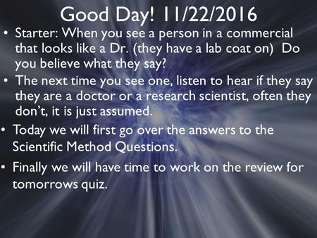 Good Day! 11/22/2016 Starter: When you see a person in a commercial that looks like a Dr. (they have a lab coat on) Do you believe what they say? The next.