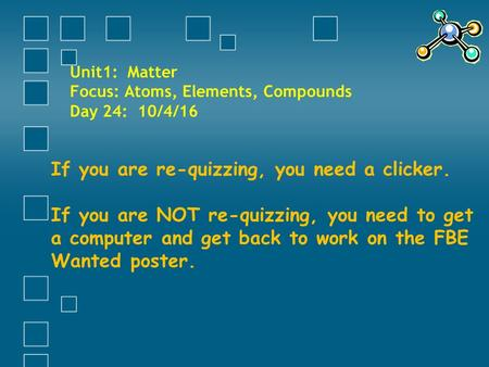 Unit1: Matter Focus: Atoms, Elements, <strong>Compounds</strong> Day 24: 10/4/16 If you are re-quizzing, you need a clicker. If you are NOT re-quizzing, you need to get.