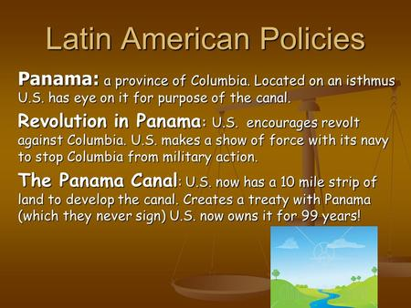 Latin American Policies Panama: a province of Columbia. Located on an isthmus U.S. has eye on it for purpose of the canal. Revolution in Panama : U.S.