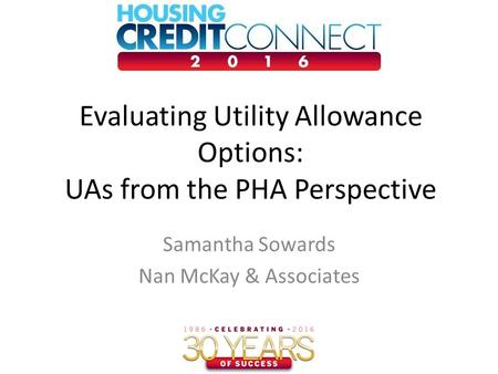 Evaluating Utility Allowance Options: UAs from the PHA Perspective Samantha Sowards Nan McKay & Associates.