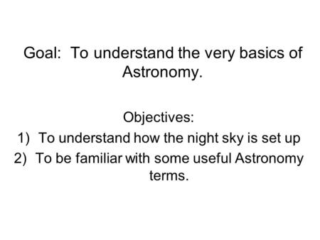 Goal: To understand the very basics of Astronomy. Objectives: 1)To understand how the night sky is set up 2)To be familiar with some useful Astronomy terms.
