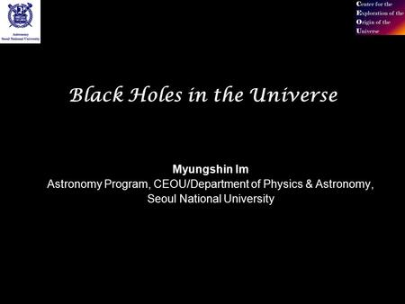 Black Holes in the Universe Myungshin Im Astronomy Program, CEOU/Department of Physics & Astronomy, Seoul National University.