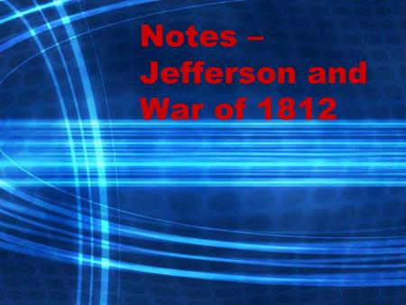Notes – Jefferson and War of Thomas Jefferson's Presidency Beat John Adams in a close election in Goal – to simplify the presidency, shrink.