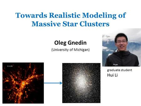 Towards Realistic Modeling of Massive Star Clusters Oleg Gnedin (University of Michigan) graduate student Hui Li.