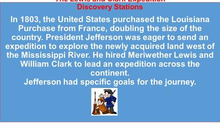 The Lewis and Clark Expedition Discovery Stations In 1803, the United States purchased the Louisiana Purchase from France, doubling the size of the country.