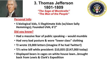 "3. Thomas Jefferson ""The Sage of Monticello"" ""The Man of the People"" Personal Info: 5 biological kids, 5 illegitimate kids (w/slave Sally Hemmings);"