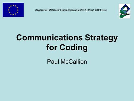 Communications Strategy for Coding Paul McCallion Development of National Coding Standards within the Czech DRG System.