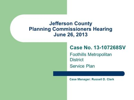 Jefferson County Planning Commissioners Hearing June 26, 2013 Case No SV Foothills Metropolitan District Service Plan Case Manager: Russell D.