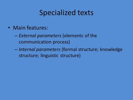 Specialized texts Main features: – External parameters (elements of the communication process) – Internal parameters (formal structure; knowledge structure;