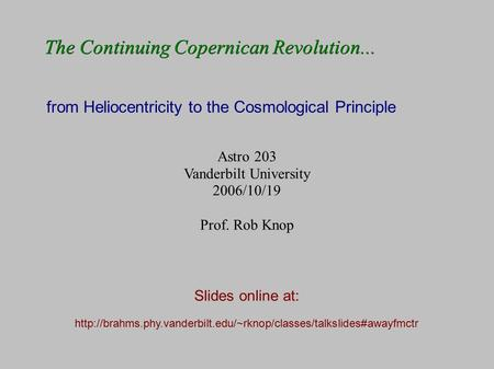 The Continuing Copernican Revolution... from Heliocentricity to the Cosmological Principle Slides online at: