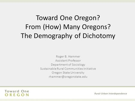 Toward One Oregon? From (How) Many Oregons? The Demography of Dichotomy Roger B. Hammer Assistant Professor Department of Sociology Sustainable Rural Communities.