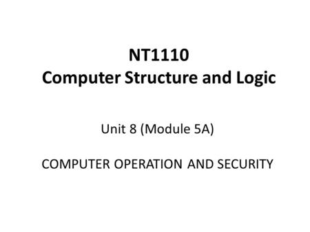 NT1110 Computer Structure and Logic Unit 8 (Module 5A) COMPUTER OPERATION AND SECURITY.