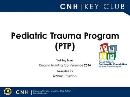 CNH| KEY CLUB CNH | California-Nevada-Hawaii Key Club District District Education Presented by Training Event Pediatric Trauma Program (PTP) Name, Position.