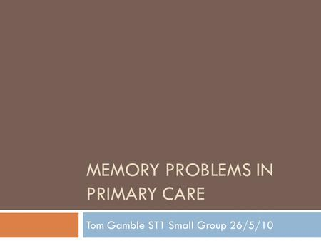 MEMORY PROBLEMS IN PRIMARY CARE Tom Gamble ST1 Small Group 26/5/10.