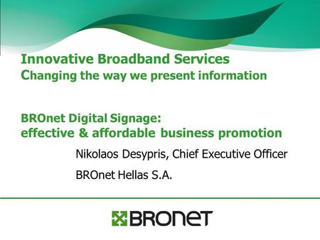 Innovative Broadband Services C hanging the way we present information BROnet Digital Signage : effective & affordable business promotion Nikolaos Desypris,
