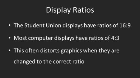 Display Ratios The Student Union displays have ratios of 16:9 Most computer displays have ratios of 4:3 This often distorts graphics when they are changed.