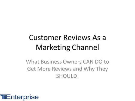 Customer Reviews As a Marketing Channel What Business Owners CAN DO to Get More Reviews and Why They SHOULD!
