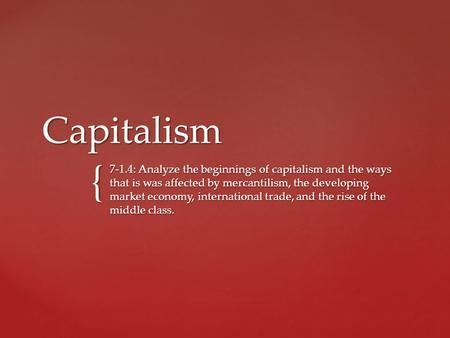 { Capitalism 7-1.4: Analyze the beginnings of capitalism and the ways that is was affected by mercantilism, the developing market economy, international.