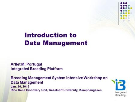Introduction to Data Management Arllet M. Portugal Integrated Breeding Platform Breeding Management System Intensive Workshop on Data Management Jan. 26,