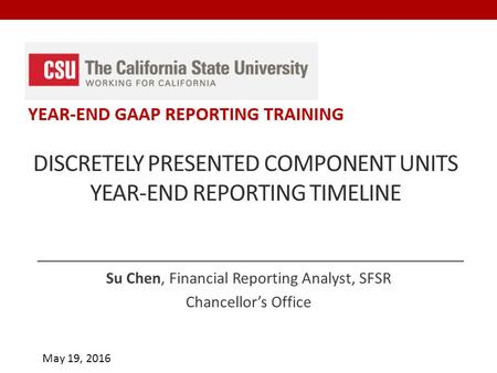 May 19, 2016 DISCRETELY PRESENTED COMPONENT UNITS YEAR-END REPORTING TIMELINE Su Chen, Financial Reporting Analyst, SFSR Chancellor's Office.