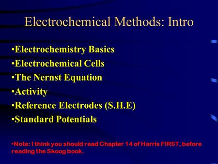 Electrochemical Methods: Intro Electrochemistry Basics Electrochemical Cells The Nernst Equation Activity Reference Electrodes (S.H.E) Standard Potentials.
