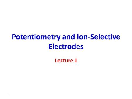 Potentiometry and Ion-Selective Electrodes 1 Lecture 1.
