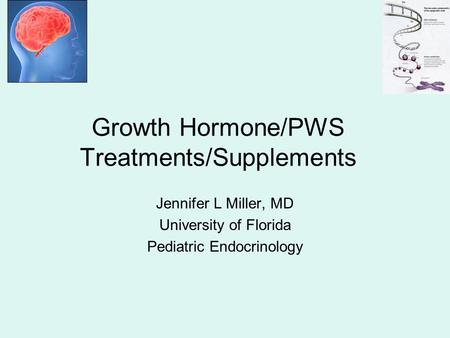 Jennifer L Miller, MD University of Florida Pediatric Endocrinology Growth Hormone/PWS Treatments/Supplements.