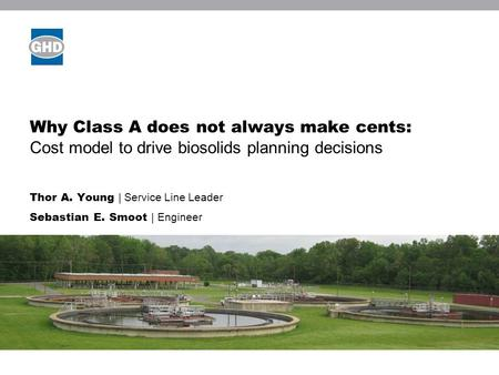 Why Class A does not always make cents: Cost model to drive biosolids planning decisions Thor A. Young | Service Line Leader Sebastian E. Smoot | Engineer.